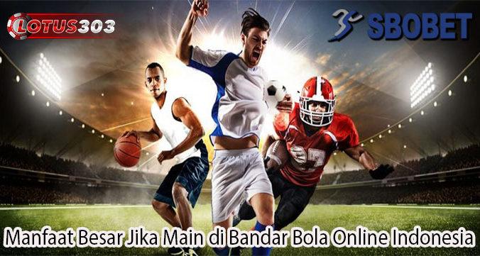 Manfaat Besar Jika Main di Bandar Bola Online Indonesia